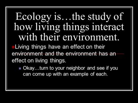 Ecology is…the study of how living things interact with their environment. Living things have an effect on their environment and the environment has an.