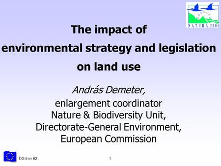 DG Env.B21 The impact of environmental strategy and legislation on land use András Demeter, enlargement coordinator Nature & Biodiversity Unit, Directorate-General.