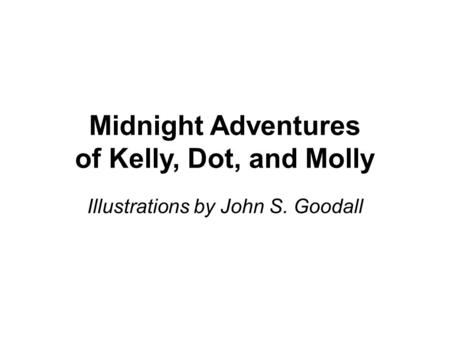Midnight Adventures of Kelly, Dot, and Molly Illustrations by John S. Goodall.