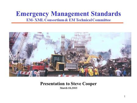 1 Emergency Management Standards EM- XML Consortium & EM Technical Committee Presentation to Steve Cooper March 18,2003.