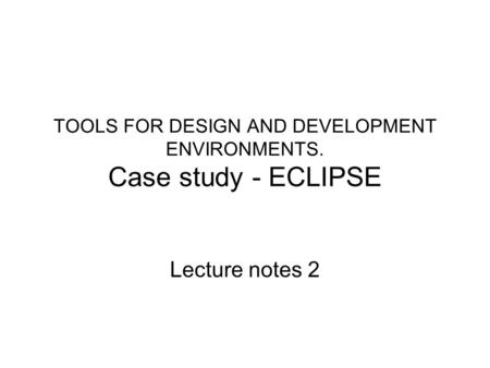 TOOLS FOR DESIGN AND DEVELOPMENT ENVIRONMENTS. Case study - ECLIPSE Lecture notes 2.