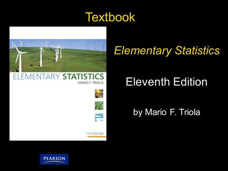 1 Copyright © 2010, 2007, 2004 Pearson Education, Inc. All Rights Reserved. Textbook Elementary Statistics Eleventh Edition by Mario F. Triola.