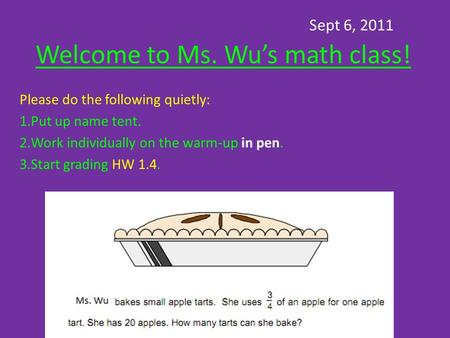 Sept 6, 2011 Welcome to Ms. Wu's math class! Please do the following quietly: 1.Put up name tent. 2.Work individually on the warm-up in pen. 3.Start grading.
