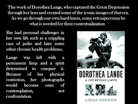 The work of Dorothea Lange, who captured the Great Depression through her lens and created some of the iconic images of that era. As we go through our.
