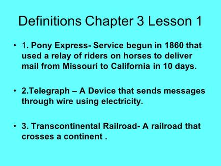 Definitions Chapter 3 Lesson 1 1. Pony Express- Service begun in 1860 that used a relay of riders on horses to deliver mail from Missouri to California.