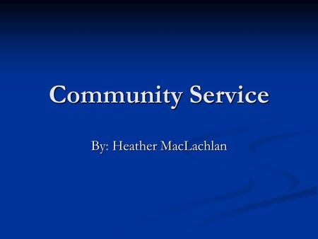 Community Service By: Heather MacLachlan. What is Community Service? Community service is volunteering to help in ones community. Community service is.