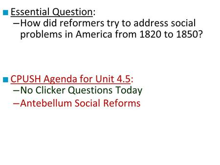 ■ Essential Question: – How did reformers try to address social problems in America from 1820 to 1850? ■ CPUSH Agenda for Unit 4.5: – No Clicker Questions.