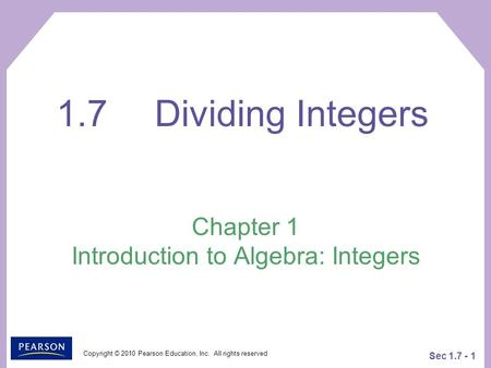 Copyright © 2010 Pearson Education, Inc. All rights reserved Sec 1.7 - 1 Chapter 1 Introduction to Algebra: Integers 1.7Dividing Integers.