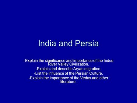 India and Persia -Explain the significance and importance of the Indus River Valley Civilization. -Explain and describe Aryan migration. -List the influence.