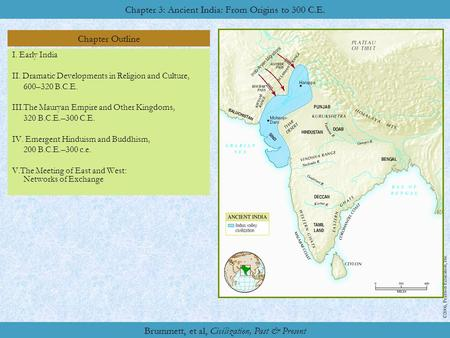 Chapter Outline Chapter Two: Ancient China: Origins to Empire Chapter 3: Ancient India: From Origins to 300 C.E. ©2006, Pearson Education, Inc. Brummett,
