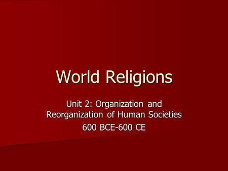 World Religions Unit 2: Organization and Reorganization of Human Societies 600 BCE-600 CE.