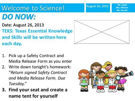 Welcome to Science! August 26, 2013 Ms. Smith Mrs. Malone Ms. Foarde DO NOW: Date: August 26, 2013 TEKS: Texas Essential Knowledge and Skills will be written.