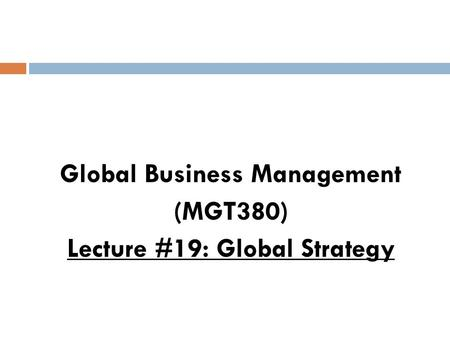 Global Business Management (MGT380) Lecture #19: Global Strategy.