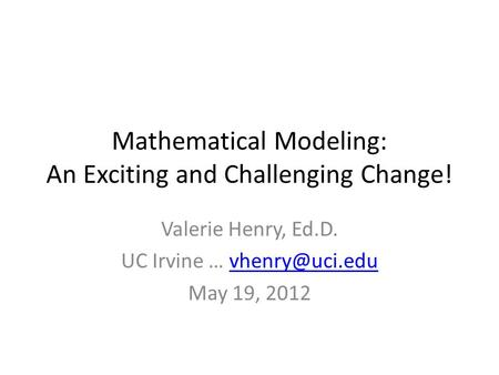 Mathematical Modeling: An Exciting and Challenging Change! Valerie Henry, Ed.D. UC Irvine … May 19, 2012.