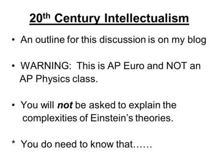 20 th Century Intellectualism An outline for this discussion is on my blog WARNING: This is AP Euro and NOT an AP Physics class. You will not be asked.