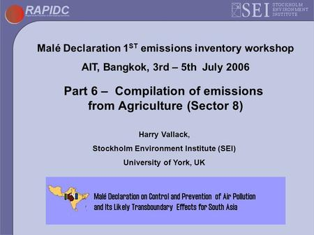 Malé Declaration 1 ST emissions inventory workshop AIT, Bangkok, 3rd – 5th July 2006 Part 6 – Compilation of emissions from Agriculture (Sector 8) Harry.