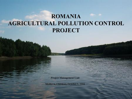 ROMANIA AGRICULTURAL POLLUTION CONTROL PROJECT Project Management Unit Moldova, Chisinau, October 3, 2006.