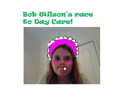 Bob Wilson's race to Day Care!. I CANT BRING YOU TO DAY CARE!!!! GO EWE!!! CRIES!