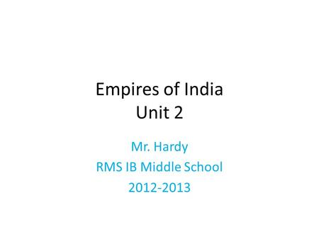 Empires of India Unit 2 Mr. Hardy RMS IB Middle School 2012-2013.