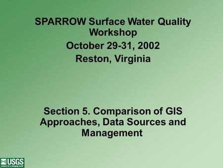 SPARROW Surface Water Quality Workshop October 29-31, 2002 Reston, Virginia Section 5. Comparison of GIS Approaches, Data Sources and Management.