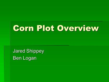 Corn Plot Overview Jared Shippey Ben Logan. General Information  Planted 5/30/08  Hybrid – Pioneer 38B87 – 94 days  Planted population 35,000  Manure.