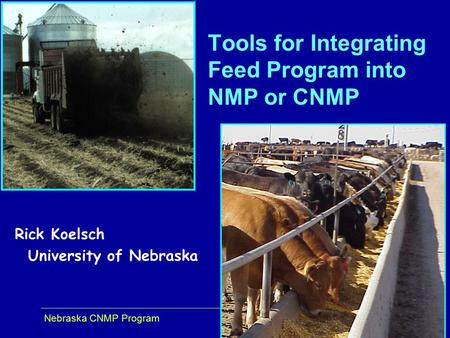 Nebraska CNMP Program 1 Rick Koelsch University of Nebraska Tools for Integrating Feed Program into NMP or CNMP.