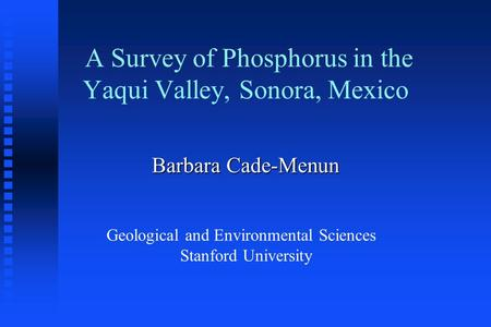 A Survey of Phosphorus in the Yaqui Valley, Sonora, Mexico Barbara Cade-Menun Geological and Environmental Sciences Stanford University.