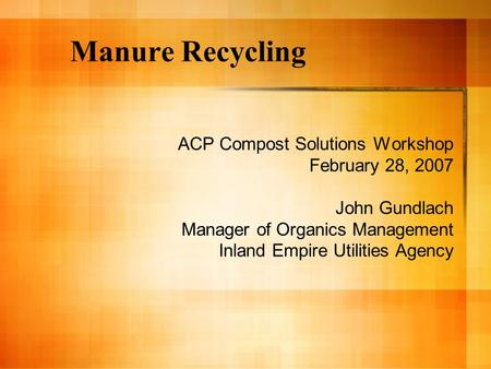 Manure Recycling ACP Compost Solutions Workshop February 28, 2007 John Gundlach Manager of Organics Management Inland Empire Utilities Agency.