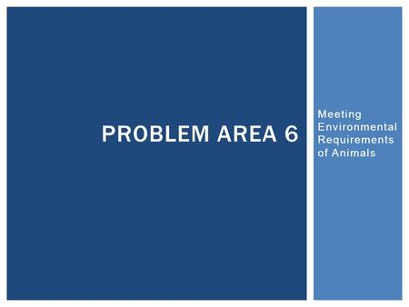 Meeting Environmental Requirements of Animals PROBLEM AREA 6.