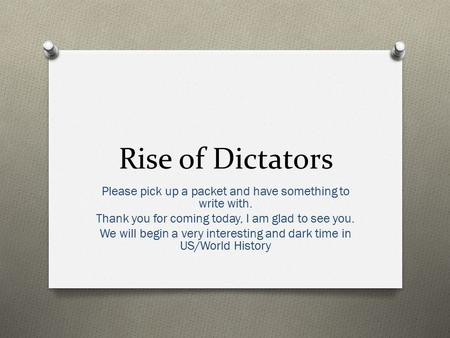 Rise of Dictators Please pick up a packet and have something to write with. Thank you for coming today, I am glad to see you. We will begin a very interesting.