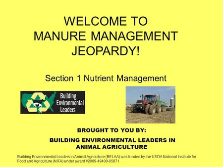 BROUGHT TO YOU BY: BUILDING ENVIRONMENTAL LEADERS IN ANIMAL AGRICULTURE WELCOME TO MANURE MANAGEMENT JEOPARDY! Section 1 Nutrient Management Building Environmental.