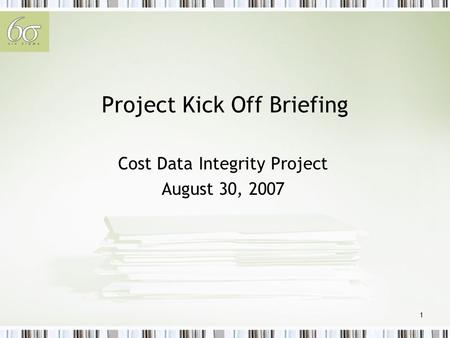 1 Project Kick Off Briefing Cost Data Integrity Project August 30, 2007.