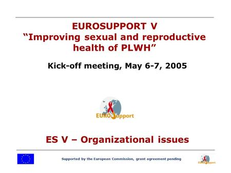 "Supported by the European Commission, grant agreement pending EUROSUPPORT V ""Improving sexual and reproductive health of PLWH"" Kick-off meeting, May 6-7,"