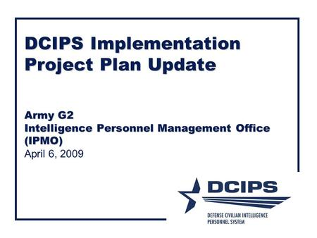 DCIPS Implementation Project Plan Update Army G2 Intelligence Personnel Management Office (IPMO) April 6, 2009.