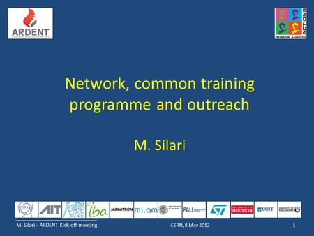 M. Silari - ARDENT Kick-off meeting 1CERN, 8 May 2012 Network, common training programme and outreach M. Silari.