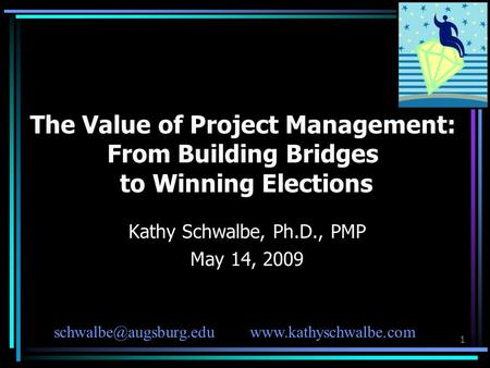 1 The Value of Project Management: From Building Bridges to Winning Elections Kathy Schwalbe, Ph.D., PMP May 14, 2009