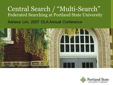 "Central Search / ""Multi-Search"" Federated Searching at Portland State University Adriene Lim, 2007 OLA Annual Conference."