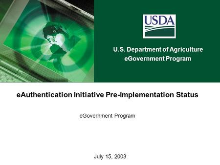 U.S. Department of Agriculture eGovernment Program July 15, 2003 eAuthentication Initiative Pre-Implementation Status eGovernment Program.