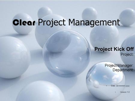 Clear Project Management Project Kick Off Project: Project Manager: Department: Date: dd mmmm yyyy Version 1.0.