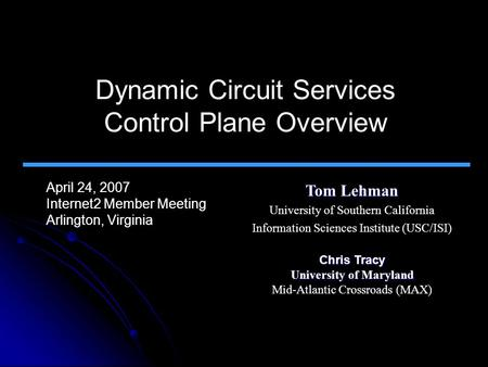 Dynamic Circuit Services Control Plane Overview April 24, 2007 Internet2 Member Meeting Arlington, Virginia Tom Lehman University of Southern California.