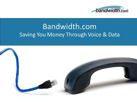 1 Proprietary & Confidential December 9, 2008 Bandwidth.com Saving You Money Through Voice & Data.