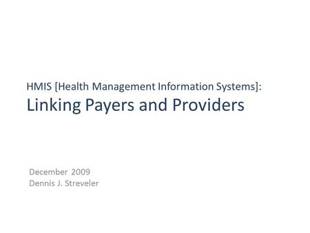 HMIS [Health Management Information Systems]: Linking Payers and Providers December 2009 Dennis J. Streveler.