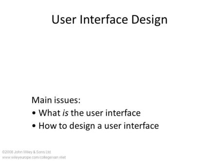User Interface Design Main issues: What is the user interface How to design a user interface ©2008 John Wiley & Sons Ltd. www.wileyeurope.com/college/van.