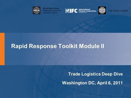THE WORLD BANK World Bank Group Multilateral Investment Guarantee Agency Rapid Response Toolkit Module II Trade Logistics Deep Dive Washington DC, April.