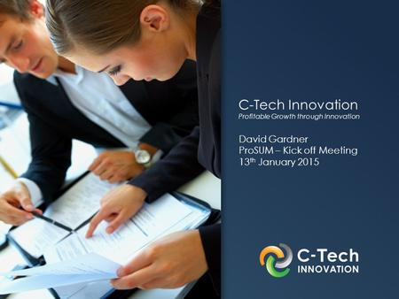 C-Tech Innovation Profitable Growth through Innovation David Gardner ProSUM – Kick off Meeting 13 th January 2015.