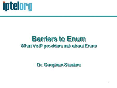 1 Barriers to Enum What VoIP providers ask about Enum Dr. Dorgham Sisalem.