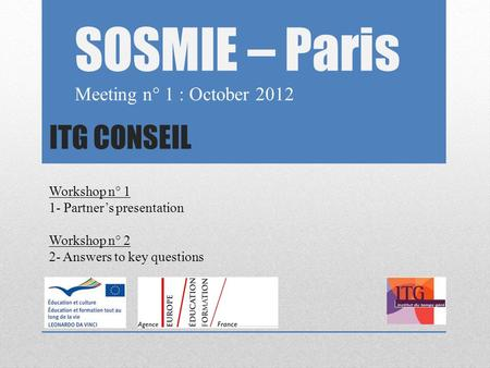 ITG CONSEIL SOSMIE – Paris Meeting n° 1 : October 2012 Workshop n° 1 1- Partner's presentation Workshop n° 2 2- Answers to key questions.