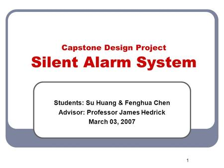 1 Capstone Design Project Silent Alarm System Students: Su Huang & Fenghua Chen Advisor: Professor James Hedrick March 03, 2007.