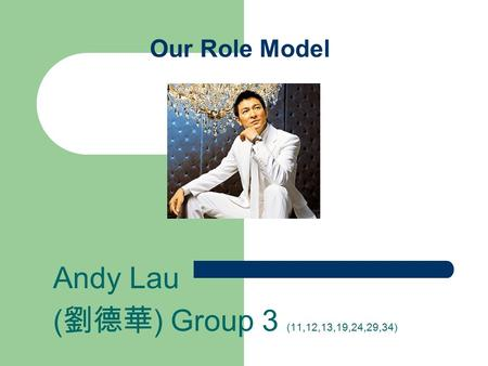 Our Role Model Andy Lau ( 劉德華 ) Group 3 (11,12,13,19,24,29,34)