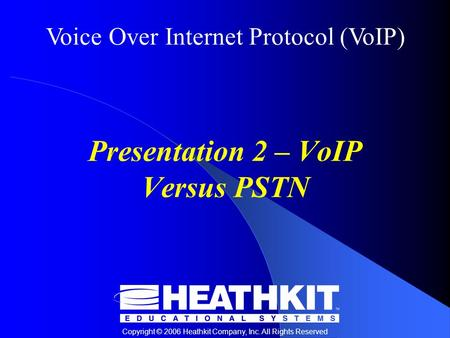Voice Over Internet Protocol (VoIP) Copyright © 2006 Heathkit Company, Inc. All Rights Reserved Presentation 2 – VoIP Versus PSTN.